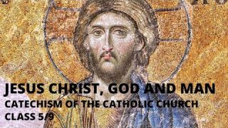 Jesus Christ, God and Man: Class 5/9 Catechism of the Catholic Church